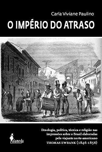 O Império do Atraso: Etnologia, política, técnica e religião nas impressões sobre o Brasil elaboradas pelo viajante norte-americano Thomas Ewbank (1846-1856)