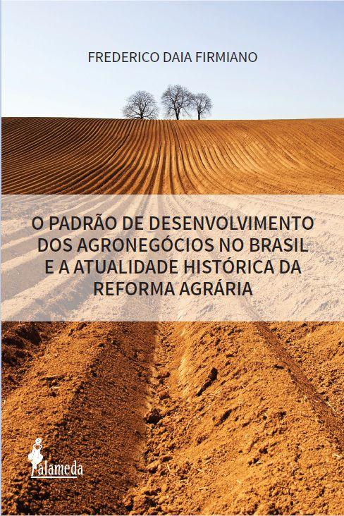 O PADRÃO DE DESENVOLVIMENTO DOS AGRONEGÓCIOS NO BRASIL E A ATUALIDADE HISTÓRICA DA REFORMA AGRÁRIA - FREDERICO DAIA FIRMIANO