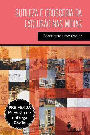 PRÉ-VENDA: Sutileza e grosseria da exclusão nas mídias, de Rosana de Lima Soares (PREVISÃO DE ENTREGA 08/06/20)