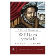 A Difícil Missão de William Tyndale Um Perfil de Homens Piedosos - STEVEN LAWSON