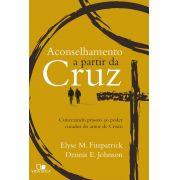 Aconselhamento a partir da cruz conectando pessoas ao poder curador do amor de Cristo - ELYSE FITZPATRICK , DENNIS E. JOHNSON