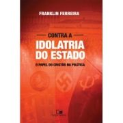 Contra a idolatria do Estado - FRANKLIN FERREIRA
