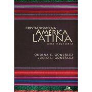 Cristianismo na América Latina   uma história - ONDINA E. GONZÁLEZ , JUSTO GONZÁLEZ