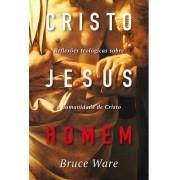 Cristo Jesus, Homem Reflexões teológicas sobre a humanidade de Cristo - BRUCE A. WARE