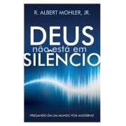 Deus Não Está em Silêncio Pregando em um mundo pós-moderno - ALBERT MOHLER