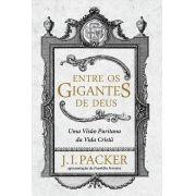 Entre os Gigantes de Deus Uma visão puritana da vida cristã - J. I. PACKER