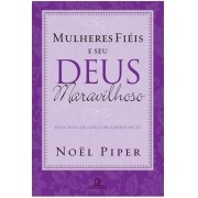 Mulheres Fiéis e Seu Deus Maravilhoso Histórias de cinco mulheres de fé - NOEL PIPER