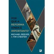 Por que a Reforma ainda é importante? MICHAEL REEVES , TIM CHESTER