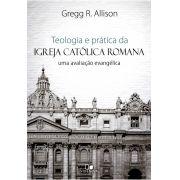 Teologia e prática da igreja católica romana - GREGG ALLISON
