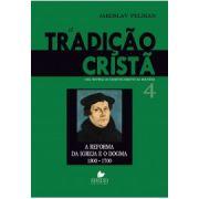 Tradição cristã, A: uma história do desenvolvimento da doutrina - Vol. 4  A reforma da igreja e o dogma - 1300-1700 - JAROSLAV PELIKAN