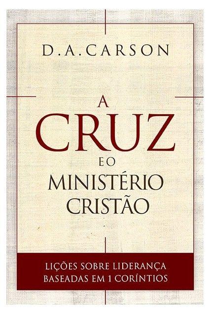 A Cruz e o Ministério Cristão Lições Sobre Liderança Baseadas em 1 Coríntios - D. A. CARSON