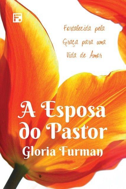 A Esposa do Pastor Fortalecida pela Graça para uma Vida de Amor GLORIA FURMAN