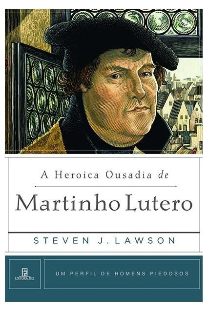A Heroica Ousadia de Martinho Lutero Um Perfil de Homens Piedosos - STEVEN LAWSON