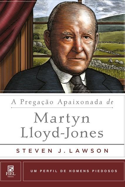 A Pregação Apaixonada de Martyn Lloyd-Jones Um Perfil de Homens Piedosos - STEVEN LAWSON