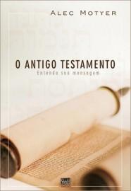 Antigo Testamento, O  entenda a sua mensagem - ALEC MOTYER