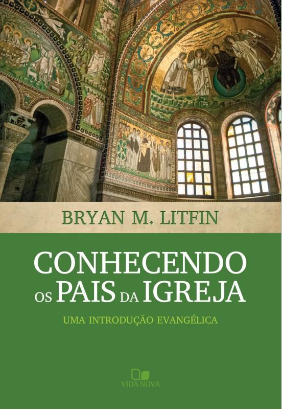 Conhecendo os pais da igreja  uma introdução evangélica - BRYAN M. LITFIN