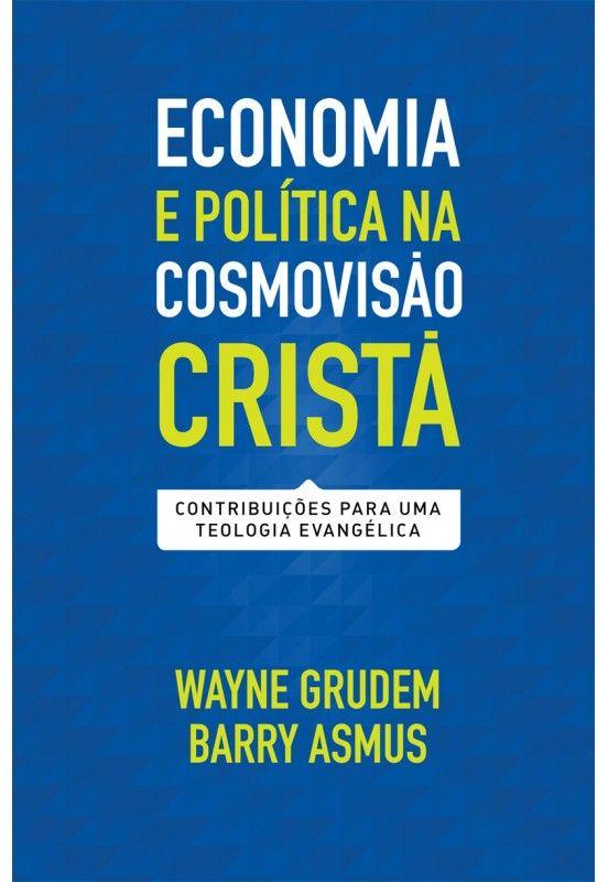 Economia e política na cosmovisão cristã - WAYNE GRUDEM  , BARRY ASMUS