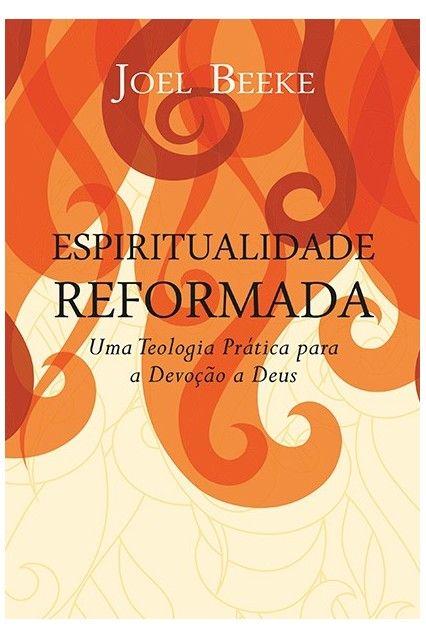 Espiritualidade Reformada Uma teologia prática para a devoção a DeusN - JOEL BEEKE