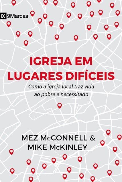 Igreja em Lugares Difíceis Como a igreja local traz vida ao pobre e necessitado - MEZ MCCONNELL , MIKE MCKINLEY