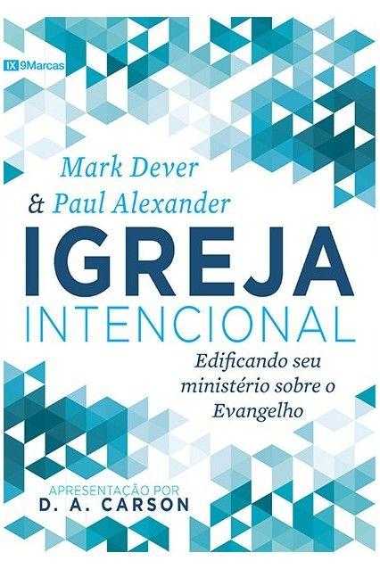 Igreja Intencional Edificando seu ministério sobre o evangelho - MARK DEVER