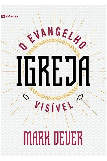 Igreja: o evangelho visível - MARK DEVER