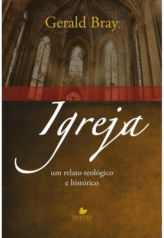 Igreja: um relato teológico e histórico - GERALD BRAY