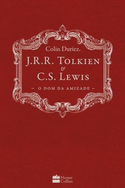 J.R.R. Tolkien e C.S. Lewis - o Dom da Amizade - Colin Duriez