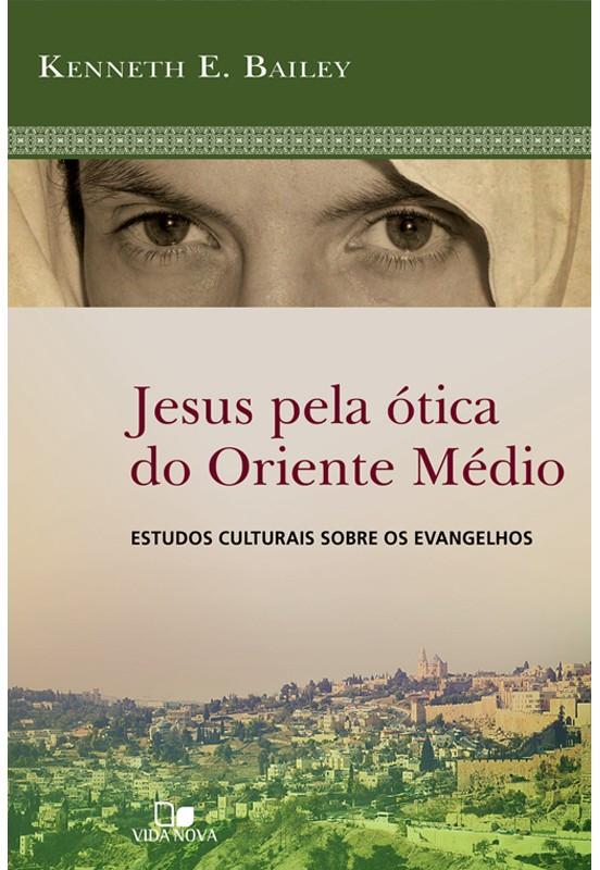 Jesus pela ótica do Oriente Médio  estudos culturais sobre os evangelhos - KENNETH E. BAILEY