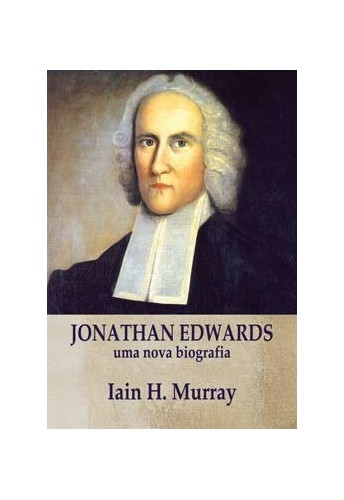 Jonathan Edwards, Uma nova biografia - IAIN H. MURRAY