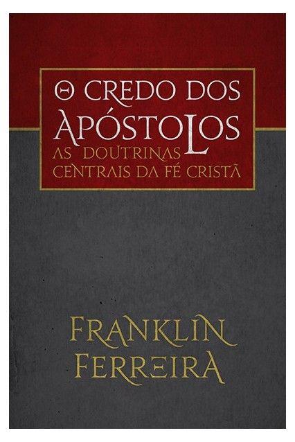 O Credo dos Apóstolos As doutrinas centrais da fé cristã - FRANKLIN FERREIRA