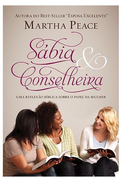 Sábia e Conselheira Uma reflexão bíblica sobre o papel da mulher - MARTHA PEACE