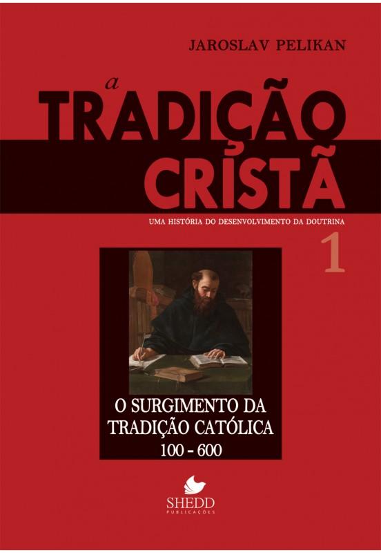 Tradição cristã, A: uma história do desenvolvimento da doutrina  o surgimento da tradição católica - 100-600, volume 1 - JAROSLAV PELIKAN