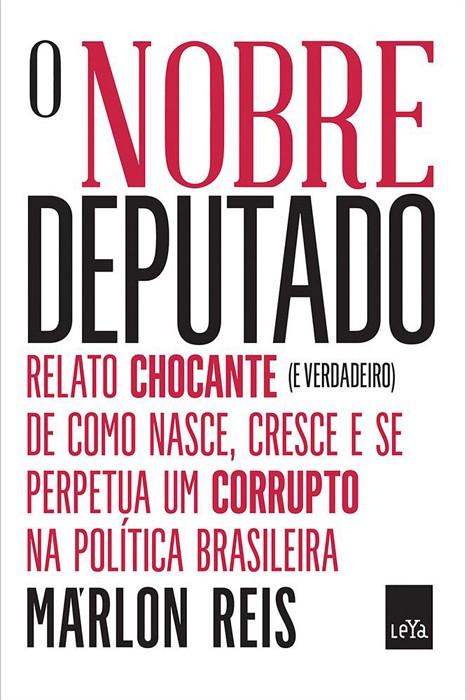 O Nobre Deputado - Relato Chocante (e verdadeiro) de Como Nasce, Cresce e Perpetua um Corrupto na Política Brasileira