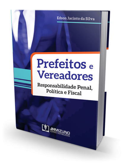 Prefeitos e Vereadores - Responsabilidade Penal, Política e Fiscal