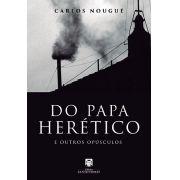 Do Papa Herético e Outros Opúsculos - Carlos A. Nougué