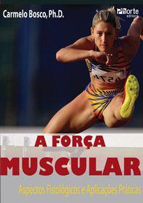 A força muscular: aspectos fisiológicos e aplicações práticas (Carmelo Bosco)  - Phorte Editora