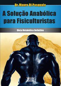 A solução anabólica para fisiculturistas: dieta metabólica definitiva ( Mauro Di Pasquale)  - Phorte Editora