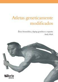 Atletas geneticamente modificados: ética biomédica, doping genético e esporte ( Andy Miah)  - Phorte Editora