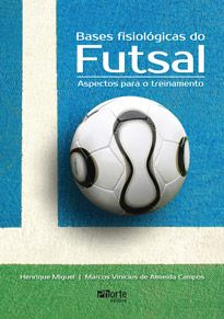 Bases fisiológicas do Futsal: aspectos para o treinamento (Henrique Miguel, Marcus Vinicius de Almeida Campos)  - Phorte Editora