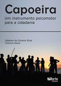 Capoeira: um instrumento psicomotor para a cidadania (Gladson de Oliveira Silva, Vinícius Heine)  - Phorte Editora