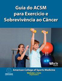 Guia do ACSM para exercício e sobrevivência ao câncer ( Human Kinetics, Melina L. Irwin)  - Phorte Editora