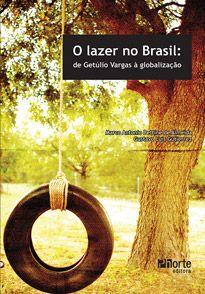 O lazer no Brasil: de Getúlio Vargas à globalização  - Phorte Editora