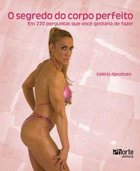 O segredo do corpo perfeito: em 220 perguntas que você gostaria de fazer ( Valéria Cristiane Aprobato)    - Phorte Editora
