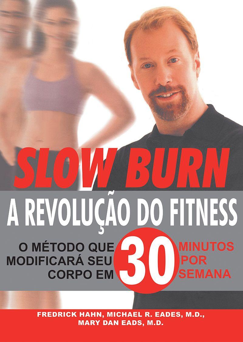 Slow burn: a revolução do fitness: O método que modificará seu corpo em 30 minutos por semana (Fredrick Hahn, Michael R. Eades, M.D. e Mary Dan Eades)  - Phorte Editora