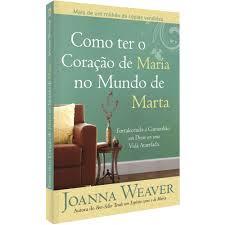 Livro - Como ter o mundo de Maria no mundo de Marta - Joanna Weaver
