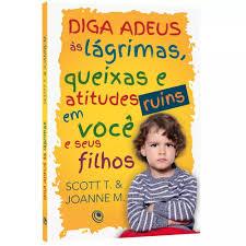 Livro - Diga Adeus as Lagrimas, Queixas e atitudes ruins em voce e seus filhos - Scott