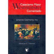 Catecismo Maior De Westminster - Comentado   Johannes Geerhardus Vos