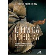 O Fim Da Pobreza: o evangelho, a nova criação e a necessidade de um salvador | Aaron Armstrong