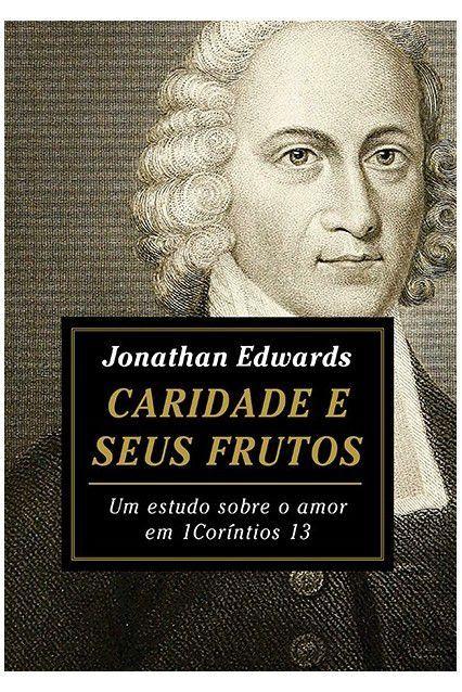 Caridade e Seus Frutos - Um estudo sobre o amor em 1 Coríntios 13 | JONATHAN EDWARDS