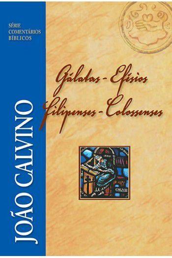 Comentário Bíblicos de Galátas, Efésios, Filipenses e Colossenses   JOÃO CALVINO